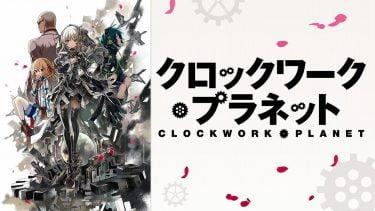 クロックワーク・プラネット(クロプラ)アニメ無料動画をフル視聴!KissAnimeやアニポ・B9もリサーチ